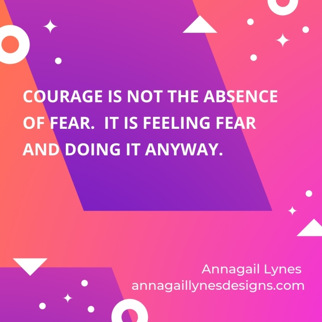Courage is not the absence of fear. It is feeling fear and doing it anyway.