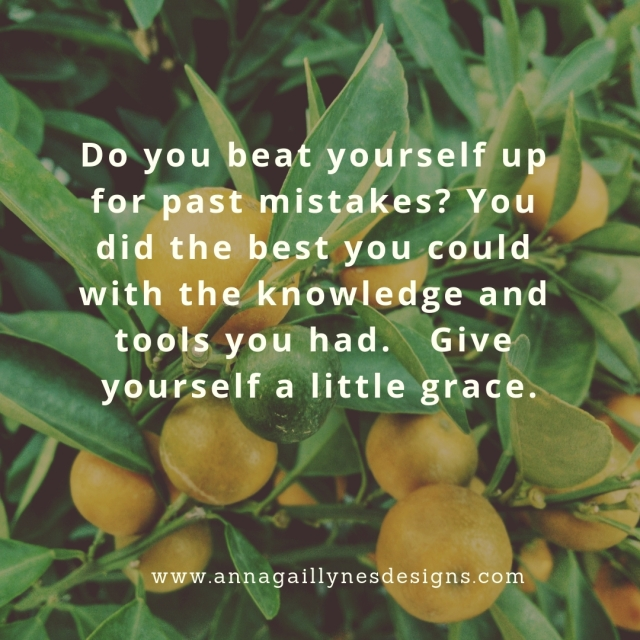 Do you beat yourself up for past mistakes_ You did the best you could with the knowledge and tools you had. Give yourself a little grace. (1)