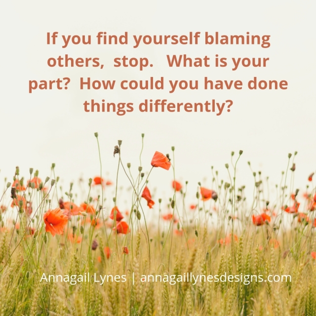 If you find yourself blaming others, stop. What is your part_ How could you have done things differently_