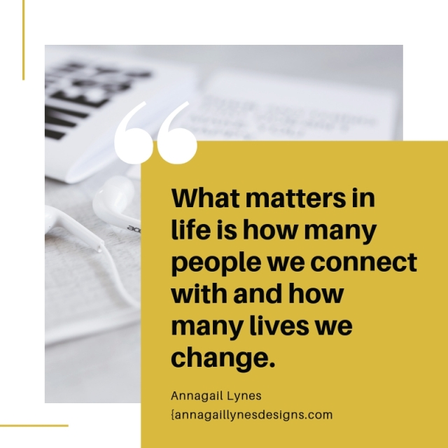 What matters in life is how many people we connect with and how many lives we've changed.