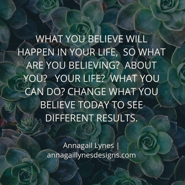 What you believe will happen in your life, so what are you believing_ About you_ Your life_ What you can do_ Change what you believe today to see different results.
