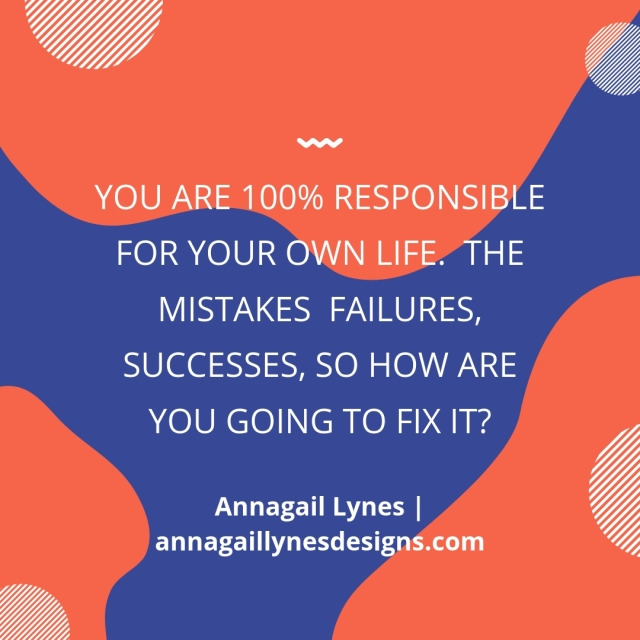 You are 100% responsible for your own life. The mistakes failures, successes, so how are you going to fix it_